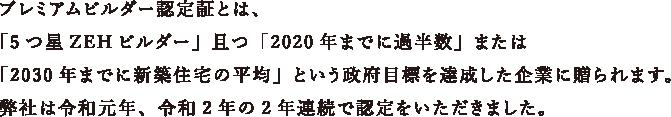プレミアムビルダー認定証とは、「5つ星ZEHビルダー」且つ「2020年までに過半数」または「2030年までに新築住宅の平均」という政府目標を達成した企業に贈られます。弊社は令和元年、令和2年の2年連続で認定をいただきました。
